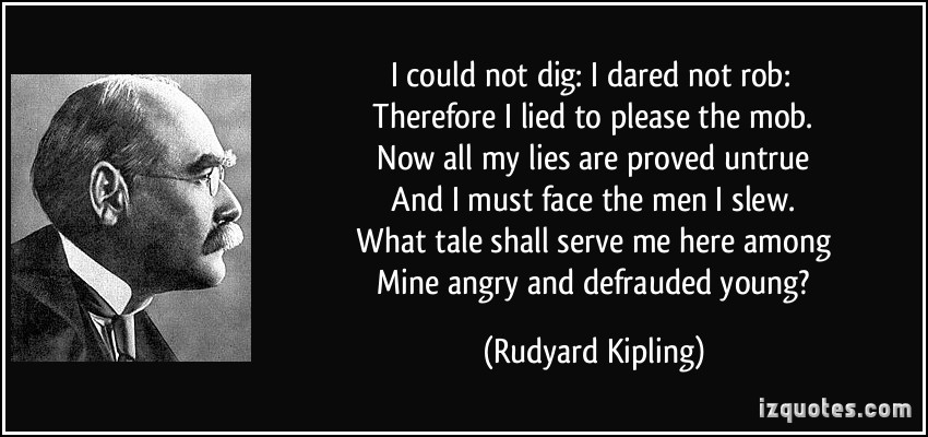 quote-i-could-not-dig-i-dared-not-rob-therefore-i-lied-to-please-the-mob-now-all-my-lies-are-rudyard-kipling-244295
